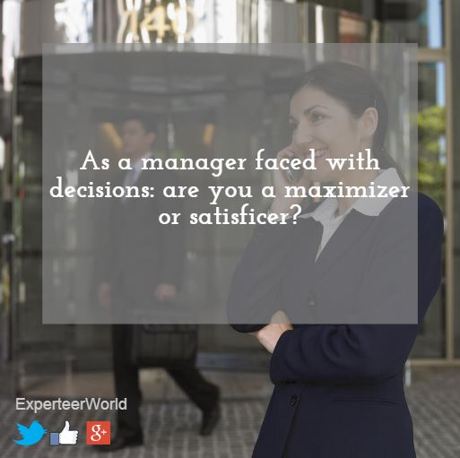 as a manager are you a maximizer or satisficer